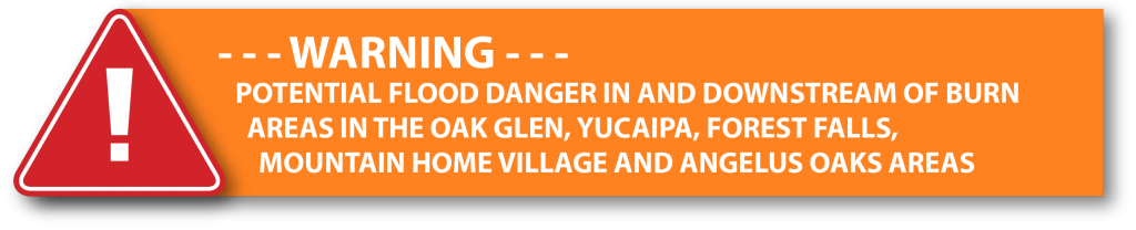 Warning - Potential flood danger in & downstream of burn areas in the Oak Glen, Yucaipa, Forrest Falls, Mountain Home Village and Angelus Oaks Areas